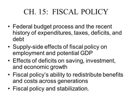 CH. 15: FISCAL POLICY Federal budget process and the recent history of expenditures, taxes, deficits, and debt Supply-side effects of fiscal policy on.