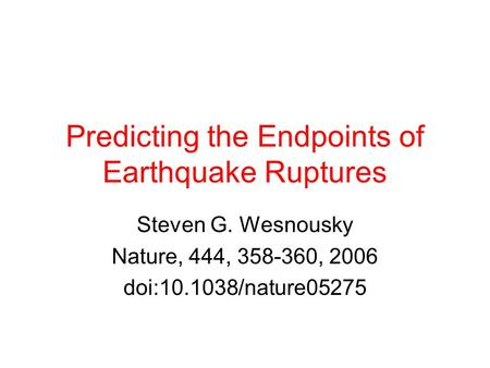 Predicting the Endpoints of Earthquake Ruptures Steven G. Wesnousky Nature, 444, 358-360, 2006 doi:10.1038/nature05275.