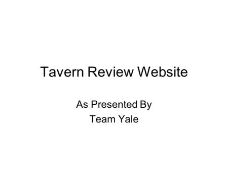Tavern Review Website As Presented By Team Yale. Requirements Goal – Create a website that appeals to a college-aged crowd, but also useful for any Chicagoan.