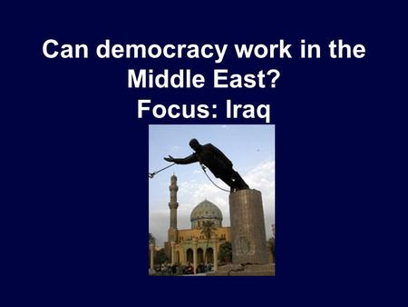 Can democracy work in the Middle East? Focus: Iraq.