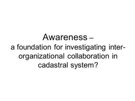 Awareness – a foundation for investigating inter- organizational collaboration in cadastral system?