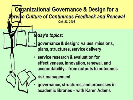Organizational Governance & Design for a Service Culture of Continuous Feedback and Renewal Oct. 23, 2006 today's topics: governance & design: values,