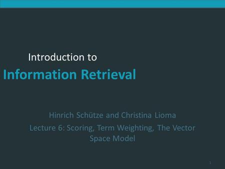 Introduction to Information Retrieval Introduction to Information Retrieval Hinrich Schütze and Christina Lioma Lecture 6: Scoring, Term Weighting, The.