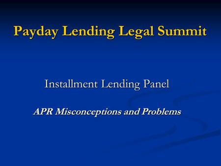 Payday Lending Legal Summit Installment Lending Panel APR Misconceptions and Problems.