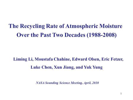 1 The Recycling Rate of Atmospheric Moisture Liming Li, Moustafa Chahine, Edward Olsen, Eric Fetzer, Luke Chen, Xun Jiang, and Yuk Yung NASA Sounding Science.