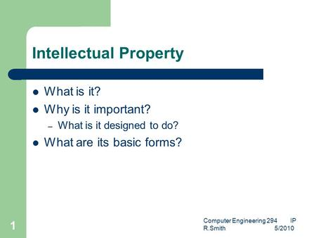 Computer Engineering 294 IP R.Smith 5/2010 1 Intellectual Property What is it? Why is it important? – What is it designed to do? What are its basic forms?