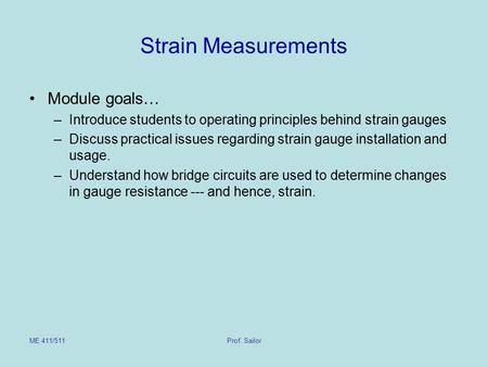 ME 411/511Prof. Sailor Strain Measurements Module goals… –Introduce students to operating principles behind strain gauges –Discuss practical issues regarding.