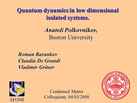 Quantum dynamics in low dimensional isolated systems. Anatoli Polkovnikov, Boston University AFOSR Condensed Matter Colloquium, 04/03/2008 Roman Barankov.
