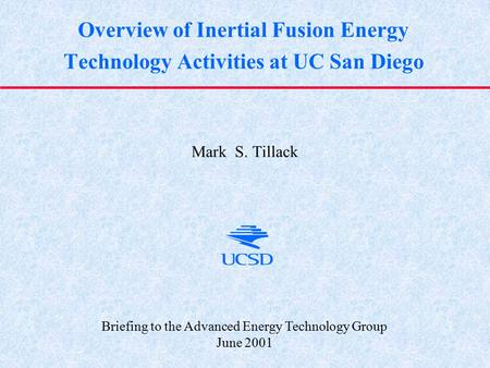 Overview of Inertial Fusion Energy Technology Activities at UC San Diego Mark S. Tillack Briefing to the Advanced Energy Technology Group June 2001.