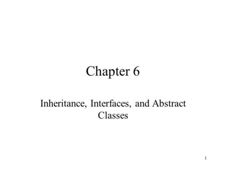 1 Chapter 6 Inheritance, Interfaces, and Abstract Classes.