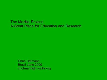 The Mozilla Project: A Great Place for Education and Research Chris Hofmann Brazil June 2009
