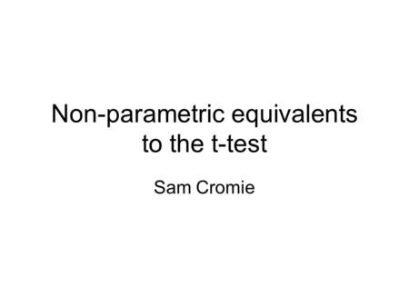 Non-parametric equivalents to the t-test Sam Cromie.