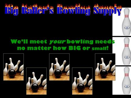 We'll meet your bowling needs no matter how BIG or small !