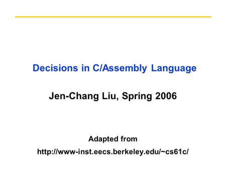 Decisions in C/Assembly Language Jen-Chang Liu, Spring 2006 Adapted from