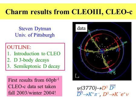 Charm results from CLEOIII, CLEO-c Steven Dytman Univ. of Pittsburgh OUTLINE: 1.Introduction to CLEO 2.D 3-body decays 3.Semileptonic D decay K-K- --