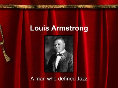 Louis Armstrong A man who defined Jazz Louis Armstrong Louis Armstrong was the greatest of all Jazz musicians. He was born in a poor section of New Orleans.