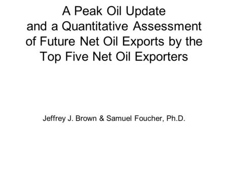 A Peak Oil Update and a Quantitative Assessment of Future Net Oil Exports by the Top Five Net Oil Exporters Jeffrey J. Brown & Samuel Foucher, Ph.D.