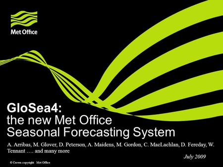 © Crown copyright Met Office GloSea4: the new Met Office Seasonal Forecasting System A. Arribas, M. Glover, D. Peterson, A. Maidens, M. Gordon, C. MacLachlan,