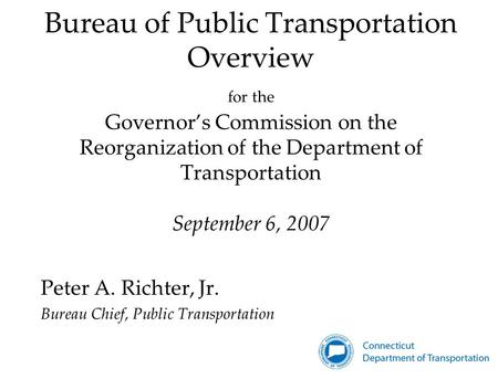 Bureau of Public Transportation Overview for the Governor's Commission on the Reorganization of the Department of Transportation September 6, 2007 Peter.