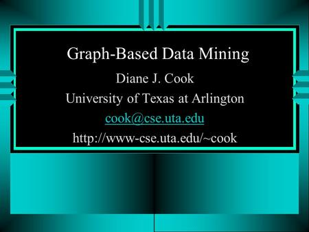 Graph-Based Data Mining Diane J. Cook University of Texas at Arlington
