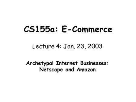 CS155a: E-Commerce Lecture 4: Jan. 23, 2003 Archetypal Internet Businesses: Netscape and Amazon.