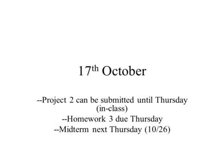 17 th October --Project 2 can be submitted until Thursday (in-class) --Homework 3 due Thursday --Midterm next Thursday (10/26)