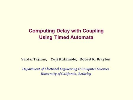 Computing Delay with Coupling Using Timed Automata Serdar Tasiran, Yuji Kukimoto, Robert K. Brayton Department of Electrical Engineering & Computer Sciences.
