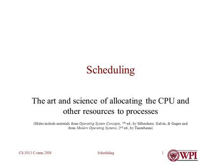 SchedulingCS-3013 C-term 20081 Scheduling The art and science of allocating the CPU and other resources to processes (Slides include materials from Operating.