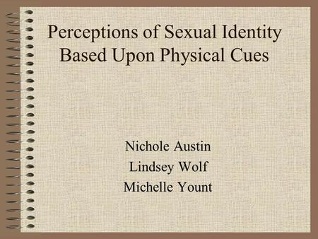Perceptions of Sexual Identity Based Upon Physical Cues Nichole Austin Lindsey Wolf Michelle Yount.