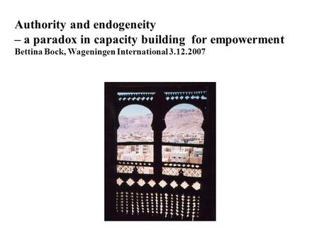 Authority and endogeneity – a paradox in capacity building for empowerment Bettina Bock, Wageningen International 3.12.2007.