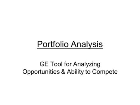 Portfolio Analysis GE Tool for Analyzing Opportunities & Ability to Compete.