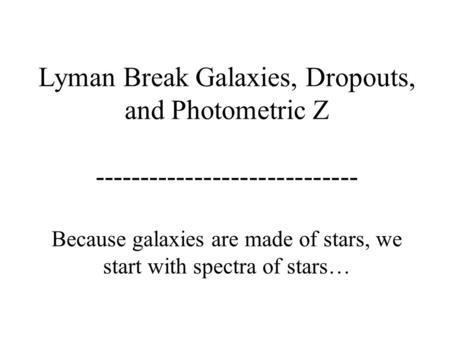 Lyman Break Galaxies, Dropouts, and Photometric Z ----------------------------- Because galaxies are made of stars, we start with spectra of stars…