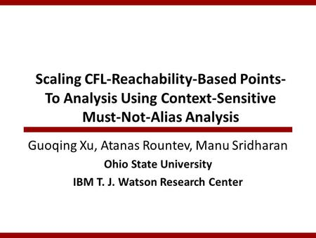 Scaling CFL-Reachability-Based Points- To Analysis Using Context-Sensitive Must-Not-Alias Analysis Guoqing Xu, Atanas Rountev, Manu Sridharan Ohio State.