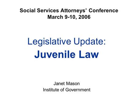 Social Services Attorneys' Conference March 9-10, 2006 Legislative Update: Juvenile Law Janet Mason Institute of Government.