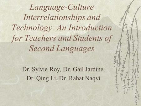 Language-Culture Interrelationships and Technology: An Introduction for Teachers and Students of Second Languages Dr. Sylvie Roy, Dr. Gail Jardine, Dr.
