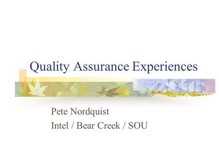 Quality Assurance Experiences Pete Nordquist Intel / Bear Creek / SOU.