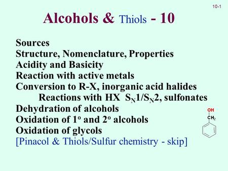 10-1 Alcohols & Thiols - 10 Sources Structure, Nomenclature, Properties Acidity and Basicity Reaction with active metals Conversion to R-X, inorganic acid.