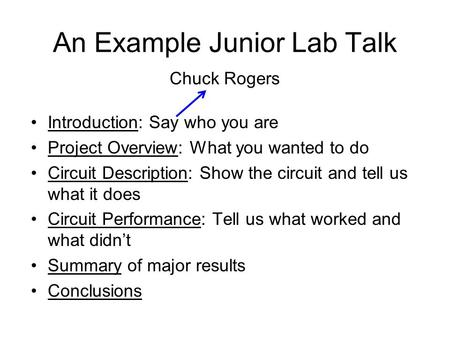 An Example Junior Lab Talk Introduction: Say who you are Project Overview: What you wanted to do Circuit Description: Show the circuit and tell us what.