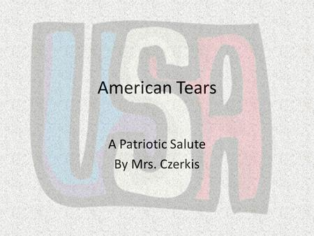 American Tears A Patriotic Salute By Mrs. Czerkis.