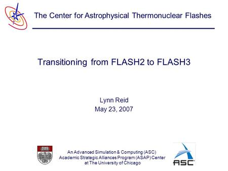 An Advanced Simulation & Computing (ASC) Academic Strategic Alliances Program (ASAP) Center at The University of Chicago The Center for Astrophysical Thermonuclear.