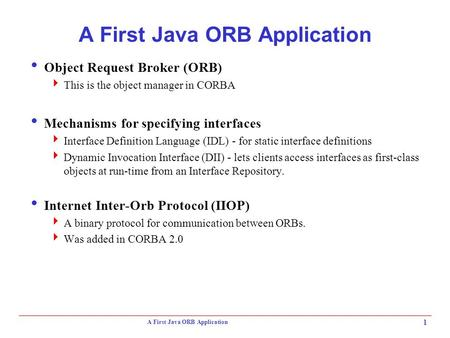 A First Java ORB Application 1  Object Request Broker (ORB)  This is the object manager in CORBA  Mechanisms for specifying interfaces  Interface Definition.
