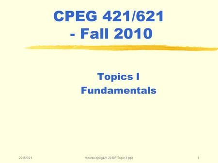 2015/6/21\course\cpeg421-2010F\Topic-1.ppt1 CPEG 421/621 - Fall 2010 Topics I Fundamentals.
