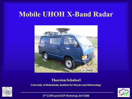 3 rd COPS and GOP Workshop, 04/10/06 Mobile UHOH X-Band Radar Thorsten Schaberl University of Hohenheim, Institute for Physics and Meteorology.