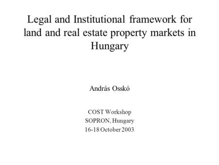 Legal and Institutional framework for land and real estate property markets in Hungary András Osskó COST Workshop SOPRON, Hungary 16-18 October 2003.