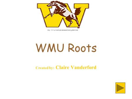 WMU Roots Created by: Claire Vanderford