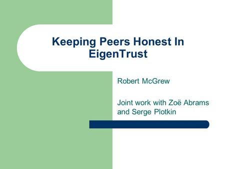 Keeping Peers Honest In EigenTrust Robert McGrew Joint work with Zoë Abrams and Serge Plotkin.