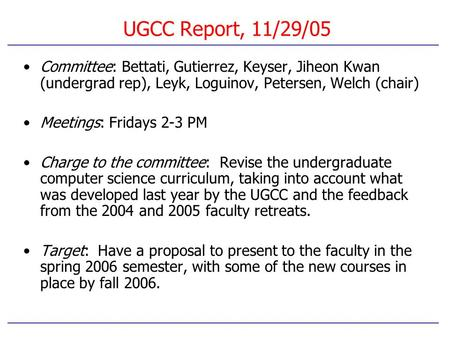 UGCC Report, 11/29/05 Committee: Bettati, Gutierrez, Keyser, Jiheon Kwan (undergrad rep), Leyk, Loguinov, Petersen, Welch (chair) Meetings: Fridays 2-3.