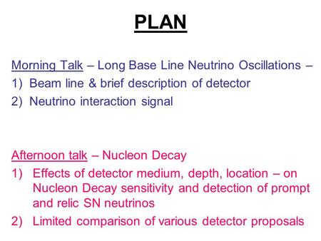 PLAN Morning Talk – Long Base Line Neutrino Oscillations – 1) Beam line & brief description of detector 2) Neutrino interaction signal Afternoon talk –