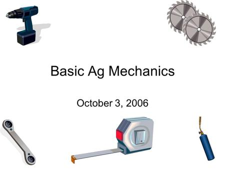 Basic Ag Mechanics October 3, 2006. Today's Agenda First Take safety quiz for Arc and Gas Welding Identifying, Selecting, Cutting, Fasteners, & Shaping.