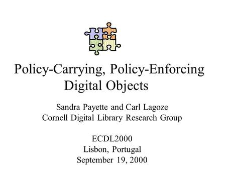 Policy-Carrying, Policy-Enforcing Digital Objects Sandra Payette and Carl Lagoze Cornell Digital Library Research Group ECDL2000 Lisbon, Portugal September.
